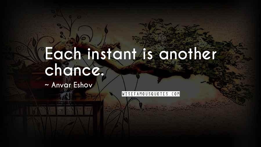 Anvar Eshov quotes: Each instant is another chance.