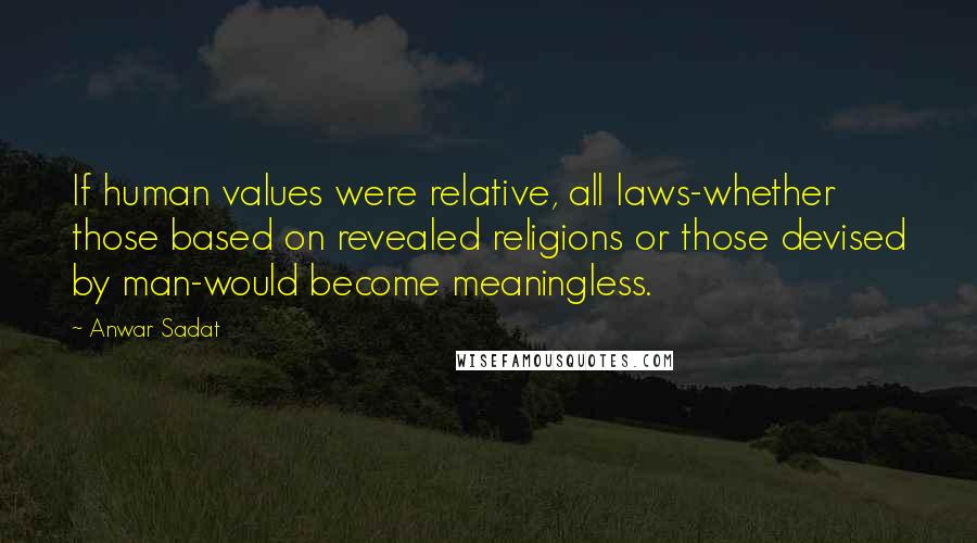 Anwar Sadat quotes: If human values were relative, all laws-whether those based on revealed religions or those devised by man-would become meaningless.