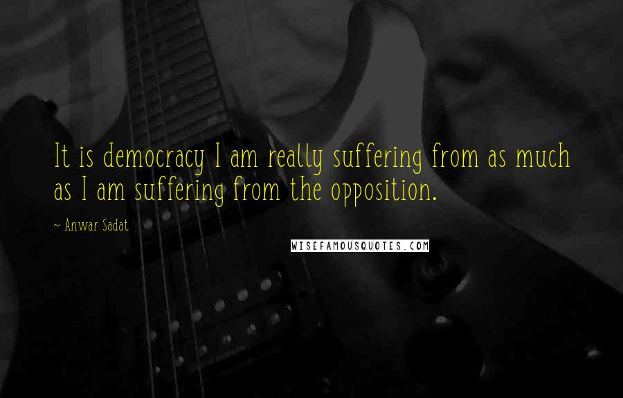 Anwar Sadat quotes: It is democracy I am really suffering from as much as I am suffering from the opposition.