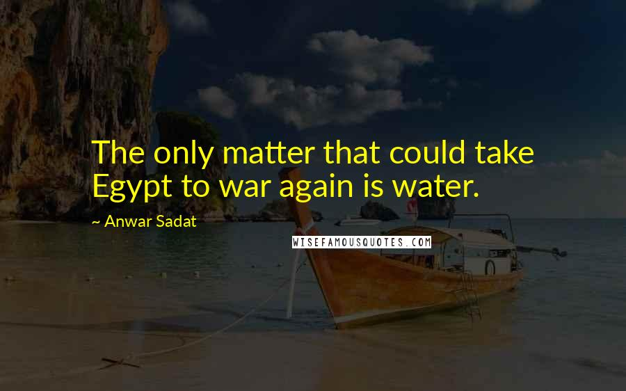 Anwar Sadat quotes: The only matter that could take Egypt to war again is water.