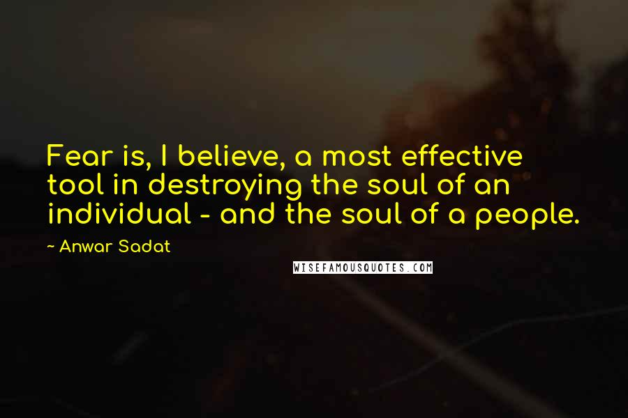 Anwar Sadat quotes: Fear is, I believe, a most effective tool in destroying the soul of an individual - and the soul of a people.