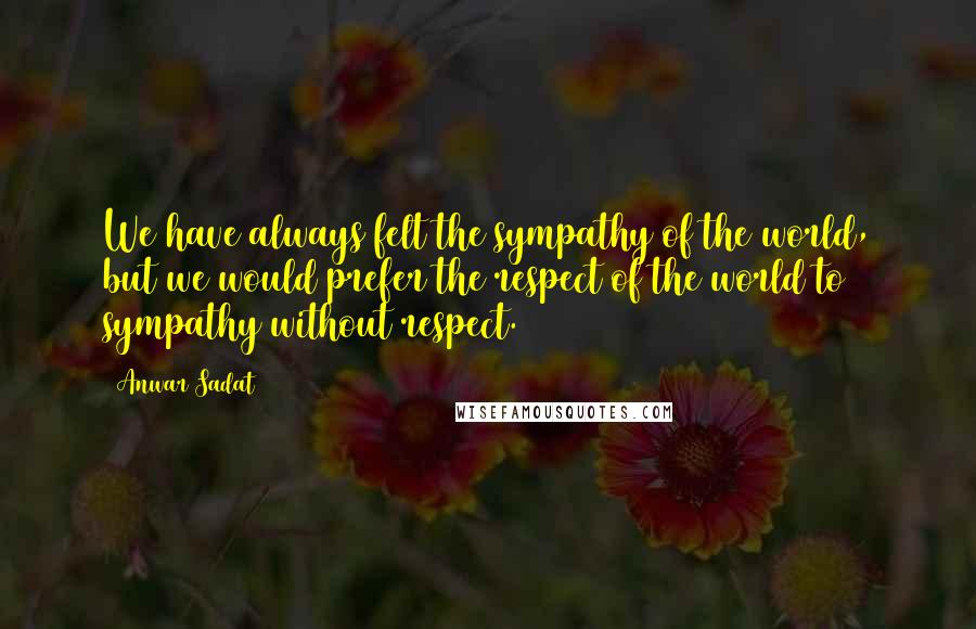 Anwar Sadat quotes: We have always felt the sympathy of the world, but we would prefer the respect of the world to sympathy without respect.