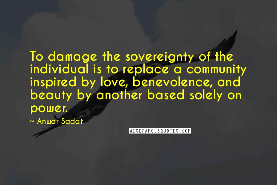 Anwar Sadat quotes: To damage the sovereignty of the individual is to replace a community inspired by love, benevolence, and beauty by another based solely on power.