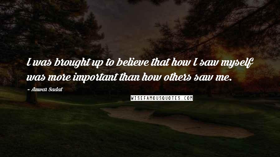 Anwar Sadat quotes: I was brought up to believe that how I saw myself was more important than how others saw me.