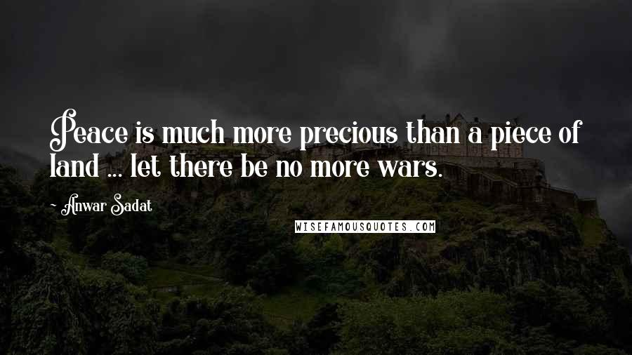 Anwar Sadat quotes: Peace is much more precious than a piece of land ... let there be no more wars.