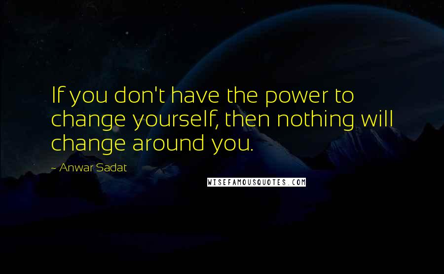 Anwar Sadat quotes: If you don't have the power to change yourself, then nothing will change around you.