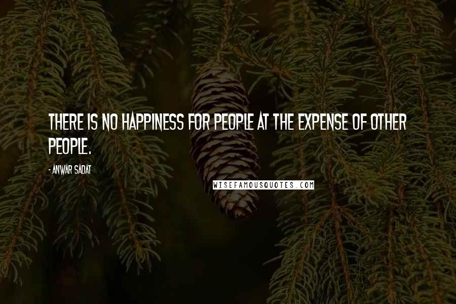 Anwar Sadat quotes: There is no happiness for people at the expense of other people.