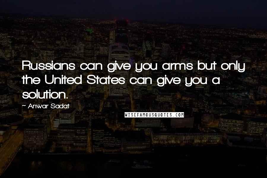 Anwar Sadat quotes: Russians can give you arms but only the United States can give you a solution.