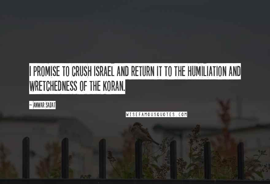 Anwar Sadat quotes: I promise to crush Israel and return it to the humiliation and wretchedness of the Koran.