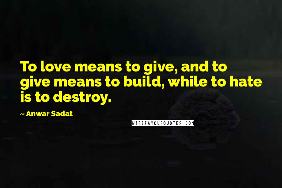 Anwar Sadat quotes: To love means to give, and to give means to build, while to hate is to destroy.