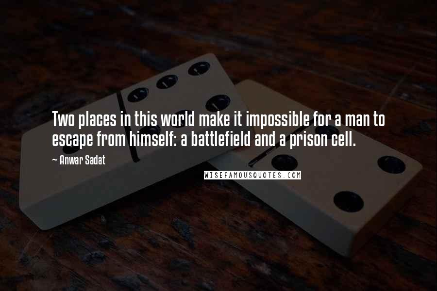 Anwar Sadat quotes: Two places in this world make it impossible for a man to escape from himself: a battlefield and a prison cell.