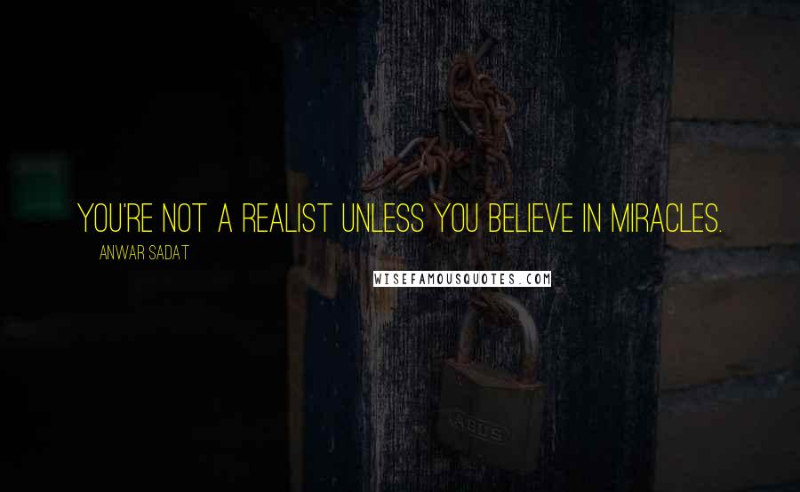 Anwar Sadat quotes: You're not a realist unless you believe in miracles.