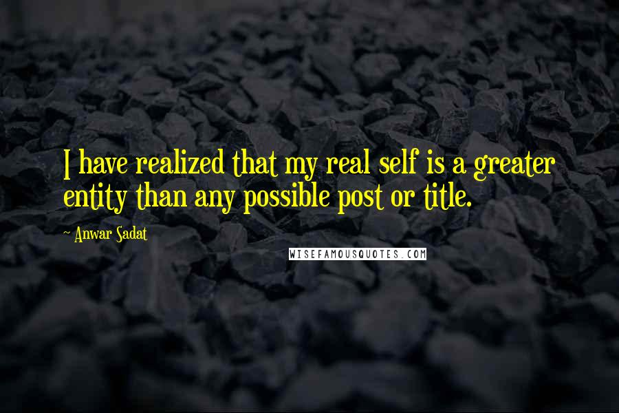 Anwar Sadat quotes: I have realized that my real self is a greater entity than any possible post or title.