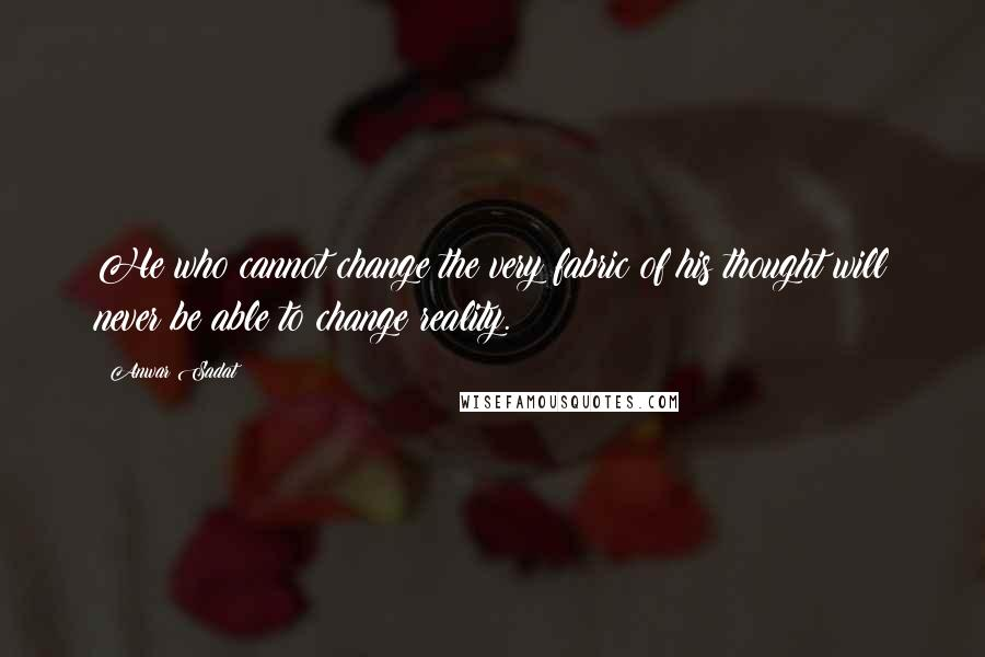 Anwar Sadat quotes: He who cannot change the very fabric of his thought will never be able to change reality.