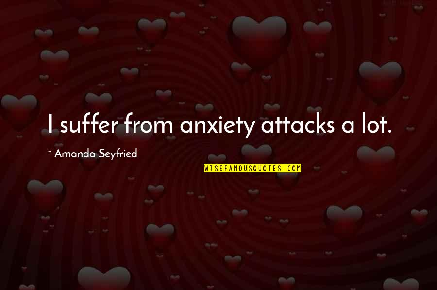 Anxiety Attacks Quotes By Amanda Seyfried: I suffer from anxiety attacks a lot.