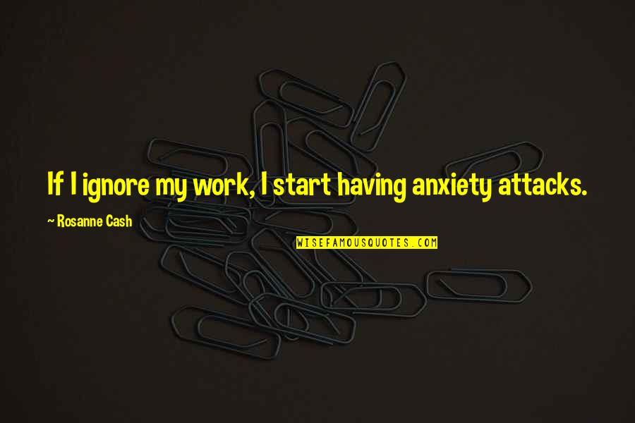 Anxiety Attacks Quotes By Rosanne Cash: If I ignore my work, I start having