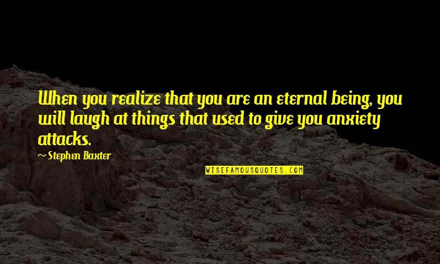 Anxiety Attacks Quotes By Stephen Baxter: When you realize that you are an eternal