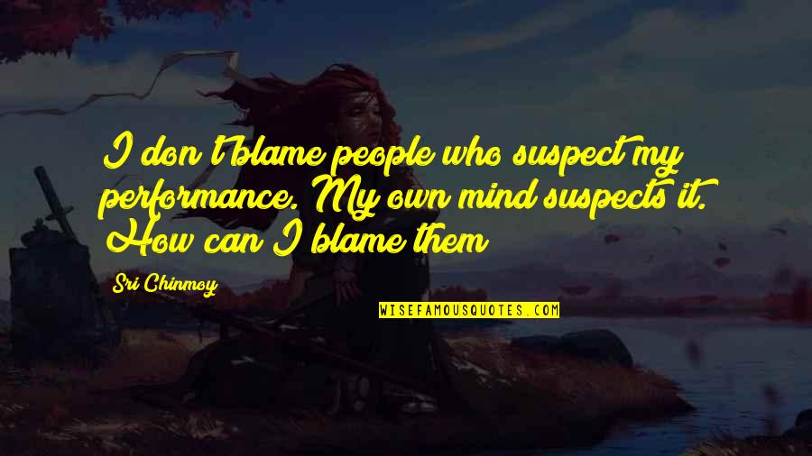 Anxiety Treatment Quotes By Sri Chinmoy: I don't blame people who suspect my performance.