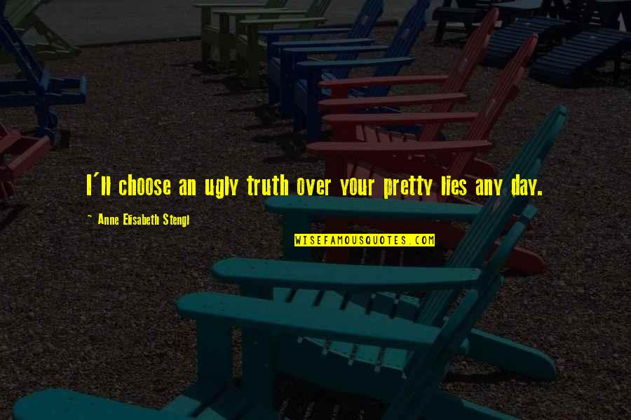 Any Day Quotes By Anne Elisabeth Stengl: I'll choose an ugly truth over your pretty