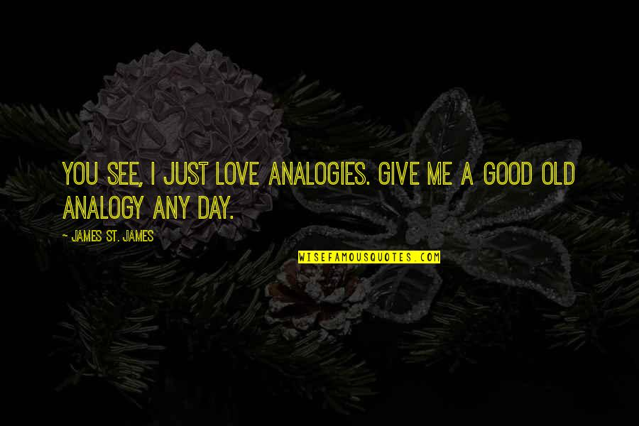 Any Day Quotes By James St. James: You see, I just love analogies. Give me