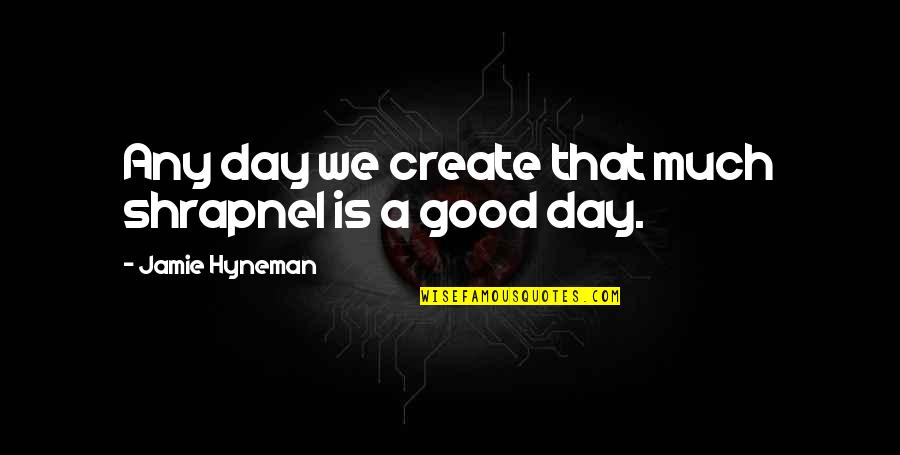 Any Day Quotes By Jamie Hyneman: Any day we create that much shrapnel is