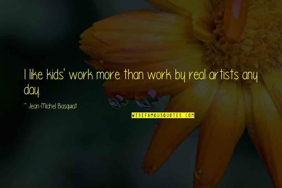 Any Day Quotes By Jean-Michel Basquiat: I like kids' work more than work by