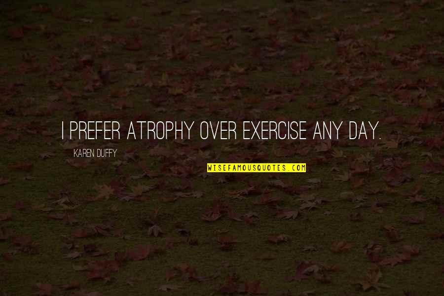 Any Day Quotes By Karen Duffy: I prefer atrophy over exercise any day.