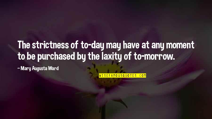 Any Day Quotes By Mary Augusta Ward: The strictness of to-day may have at any
