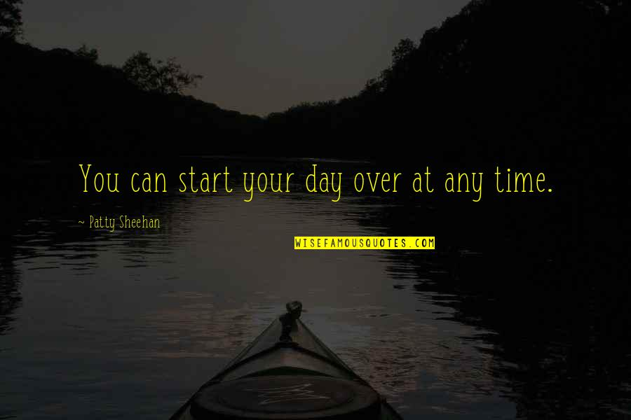 Any Day Quotes By Patty Sheehan: You can start your day over at any
