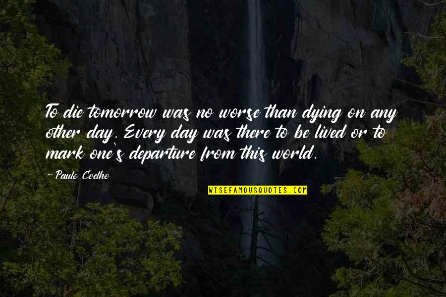 Any Day Quotes By Paulo Coelho: To die tomorrow was no worse than dying