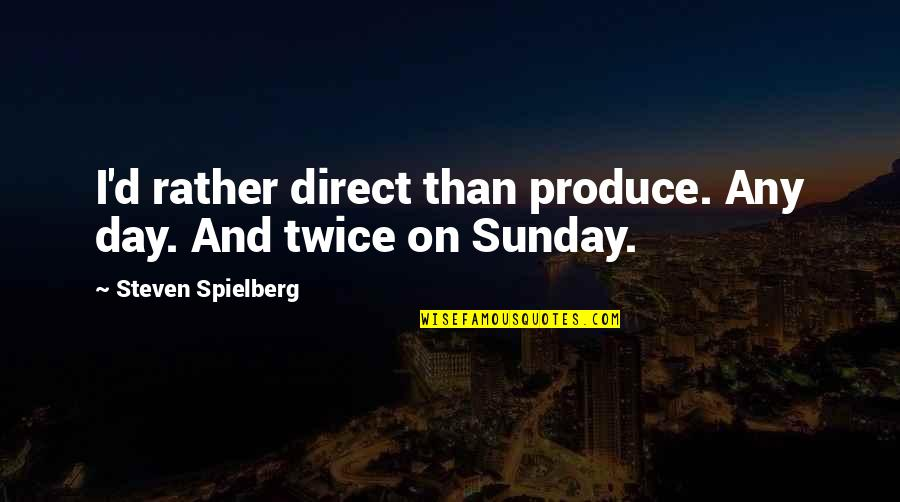 Any Day Quotes By Steven Spielberg: I'd rather direct than produce. Any day. And