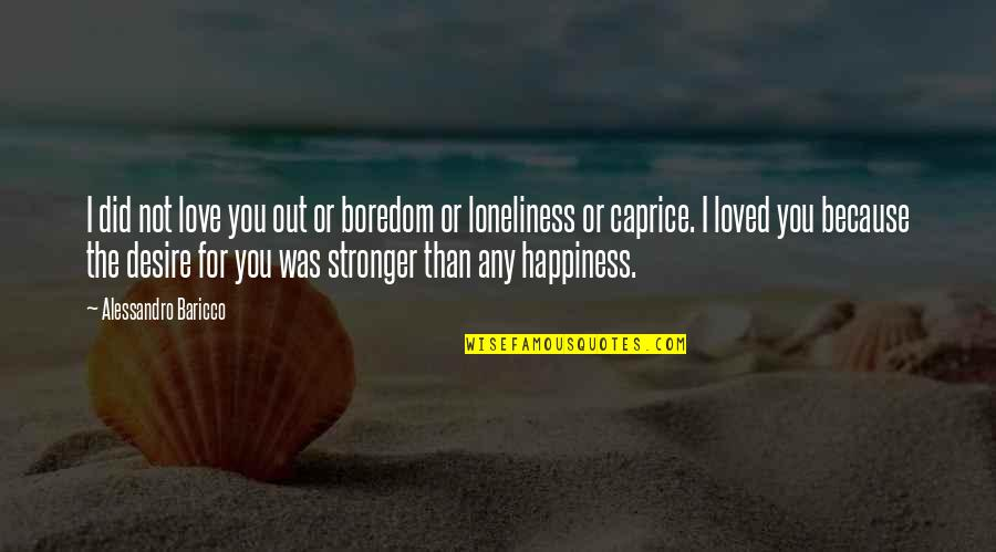 Any Quotes By Alessandro Baricco: I did not love you out or boredom