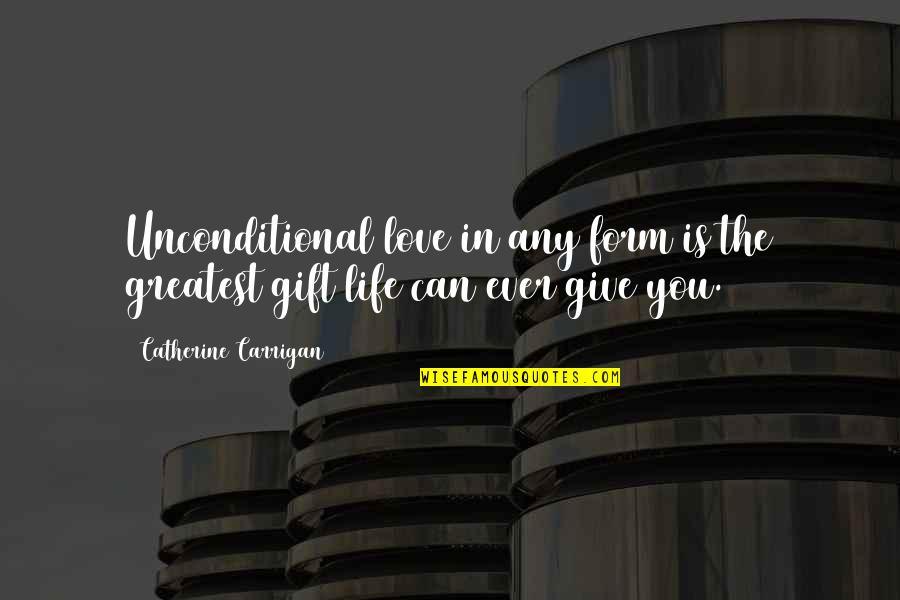 Any Quotes By Catherine Carrigan: Unconditional love in any form is the greatest
