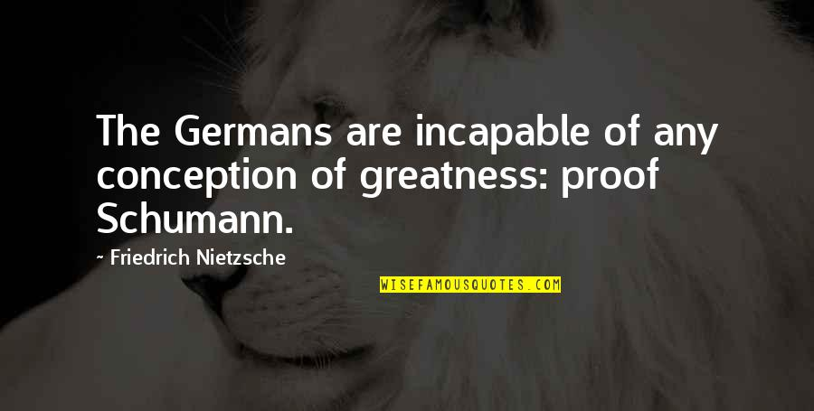 Any Quotes By Friedrich Nietzsche: The Germans are incapable of any conception of
