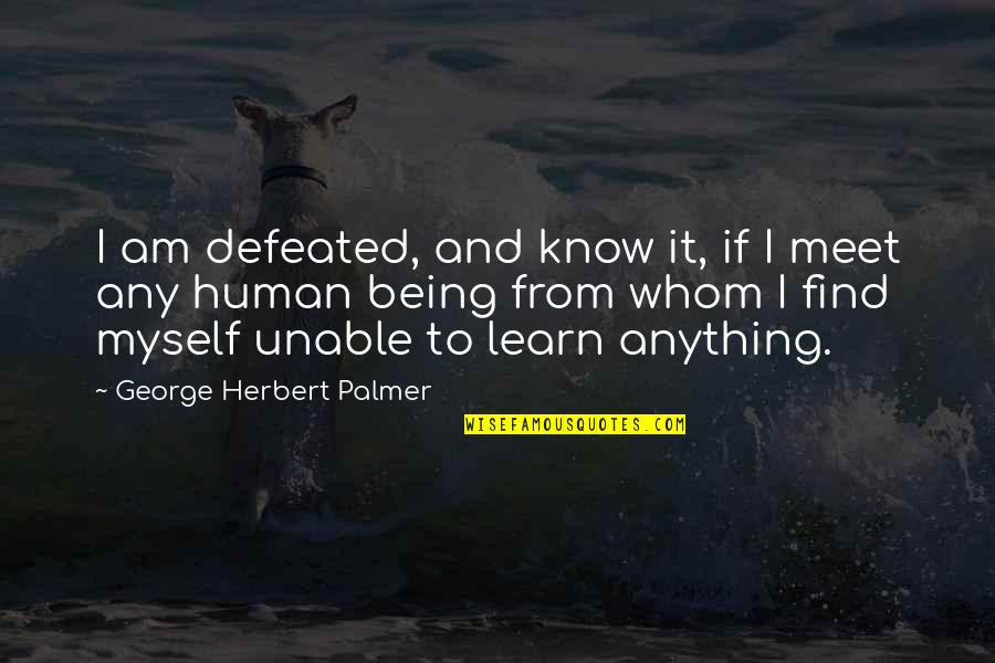 Any Quotes By George Herbert Palmer: I am defeated, and know it, if I