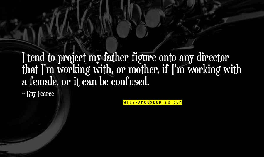 Any Quotes By Guy Pearce: I tend to project my father figure onto
