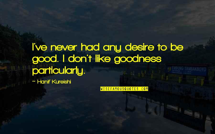 Any Quotes By Hanif Kureishi: I've never had any desire to be good.