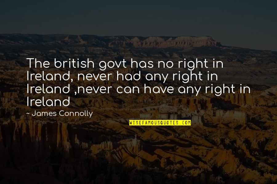 Any Quotes By James Connolly: The british govt has no right in Ireland,