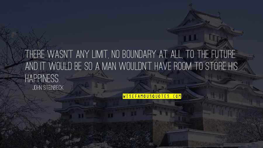 Any Quotes By John Steinbeck: There wasn't any limit, no boundary at all,