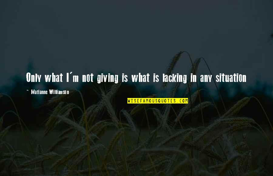 Any Quotes By Marianne Williamson: Only what I'm not giving is what is