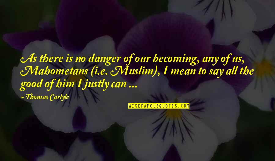 Any Quotes By Thomas Carlyle: As there is no danger of our becoming,