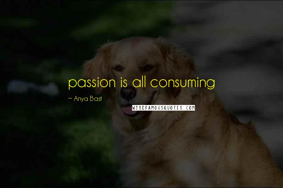 Anya Bast quotes: passion is all consuming