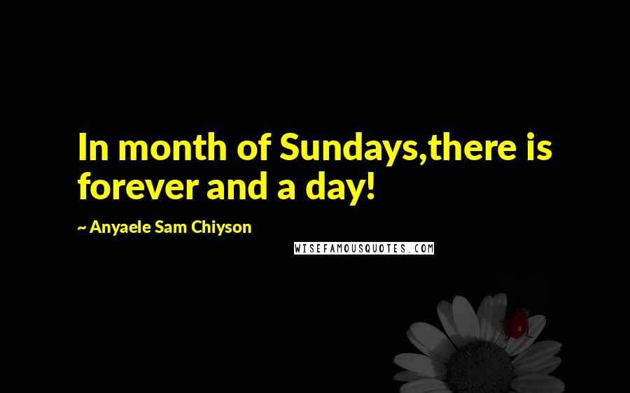 Anyaele Sam Chiyson quotes: In month of Sundays,there is forever and a day!