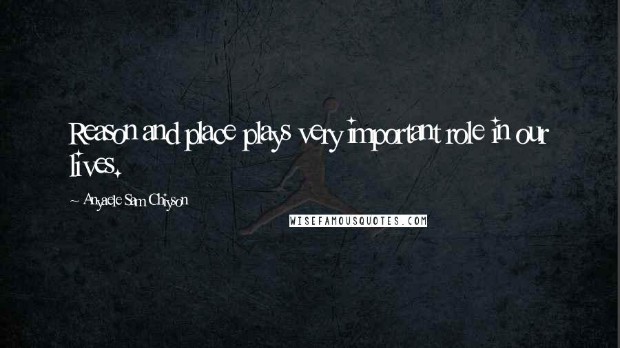 Anyaele Sam Chiyson quotes: Reason and place plays very important role in our lives.