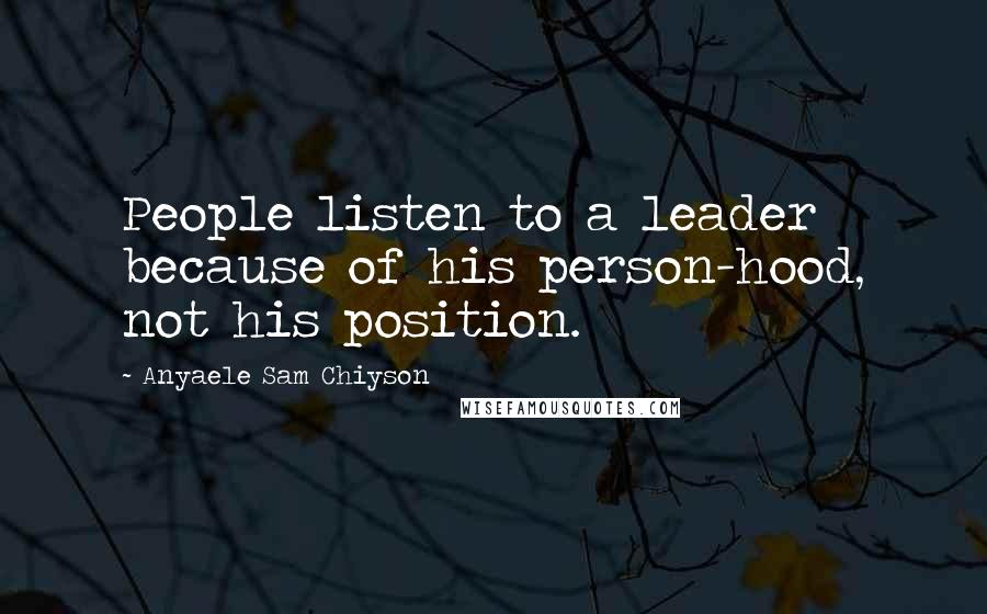 Anyaele Sam Chiyson quotes: People listen to a leader because of his person-hood, not his position.