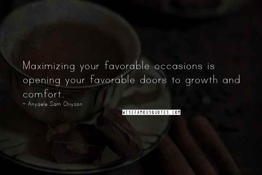 Anyaele Sam Chiyson quotes: Maximizing your favorable occasions is opening your favorable doors to growth and comfort.
