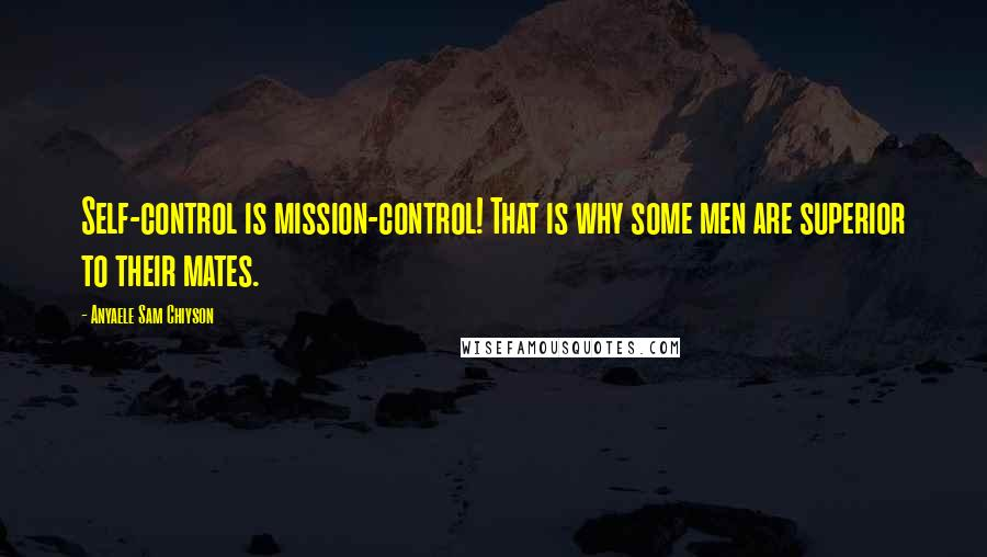 Anyaele Sam Chiyson quotes: Self-control is mission-control! That is why some men are superior to their mates.