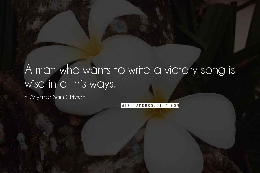Anyaele Sam Chiyson quotes: A man who wants to write a victory song is wise in all his ways.