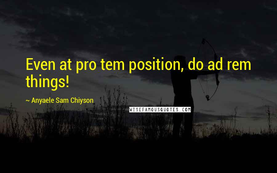 Anyaele Sam Chiyson quotes: Even at pro tem position, do ad rem things!