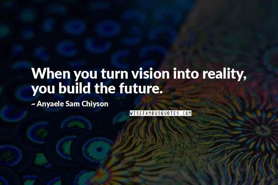 Anyaele Sam Chiyson quotes: When you turn vision into reality, you build the future.